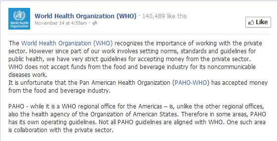 The World Health Organization (WHO) recognizes the importance of working with the private sector. However since part of our work involves setting norms, standards and guidelines for public health, we have very strict guidelines for accepting money from the private sector. WHO does not accept funds from the food and beverage industry for its noncommunicable diseases work. It is unfortunate that the Pan American Health Organization (PAHO-WHO) has accepted money from the food and beverage industry.  PAHO - while it is a WHO regional office for the Americas – is, unlike the other regional offices, also the health agency of the Organization of American States. Therefore in some areas, PAHO has its own operating guidelines. Not all PAHO guidelines are aligned with WHO. One such area is collaboration with the private sector.